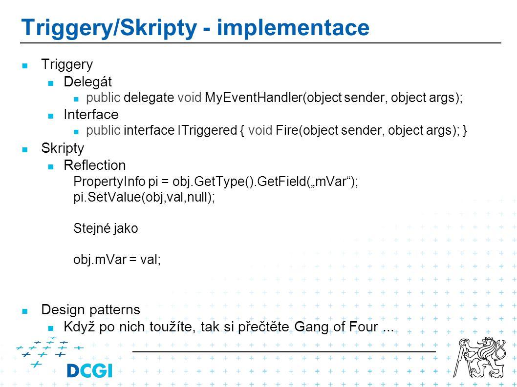 """Triggery/Skripty - implementace Triggery Delegát public delegate void MyEventHandler(object sender, object args); Interface public interface ITriggered { void Fire(object sender, object args); } Skripty Reflection PropertyInfo pi = obj.GetType().GetField(""""mVar ); pi.SetValue(obj,val,null); Stejné jako obj.mVar = val; Design patterns Když po nich toužíte, tak si přečtěte Gang of Four..."""