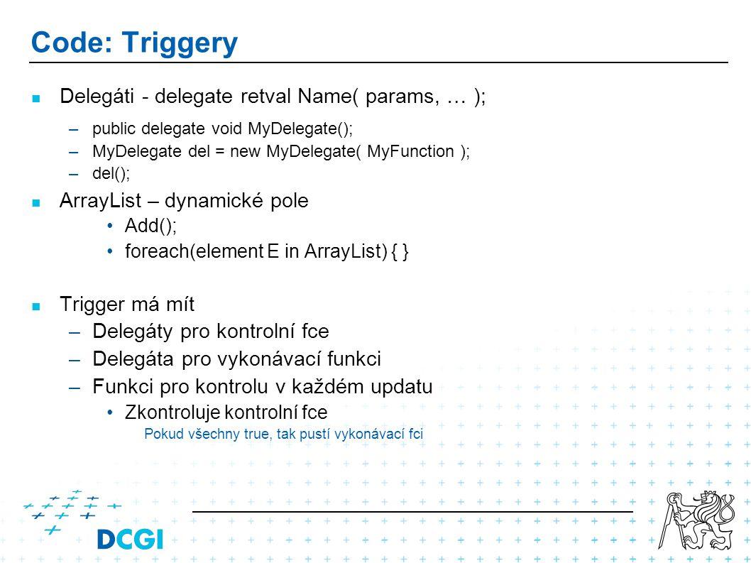 Code: Triggery Delegáti - delegate retval Name( params, … ); –public delegate void MyDelegate(); –MyDelegate del = new MyDelegate( MyFunction ); –del(); ArrayList – dynamické pole Add(); foreach(element E in ArrayList) { } Trigger má mít –Delegáty pro kontrolní fce –Delegáta pro vykonávací funkci –Funkci pro kontrolu v každém updatu Zkontroluje kontrolní fce Pokud všechny true, tak pustí vykonávací fci