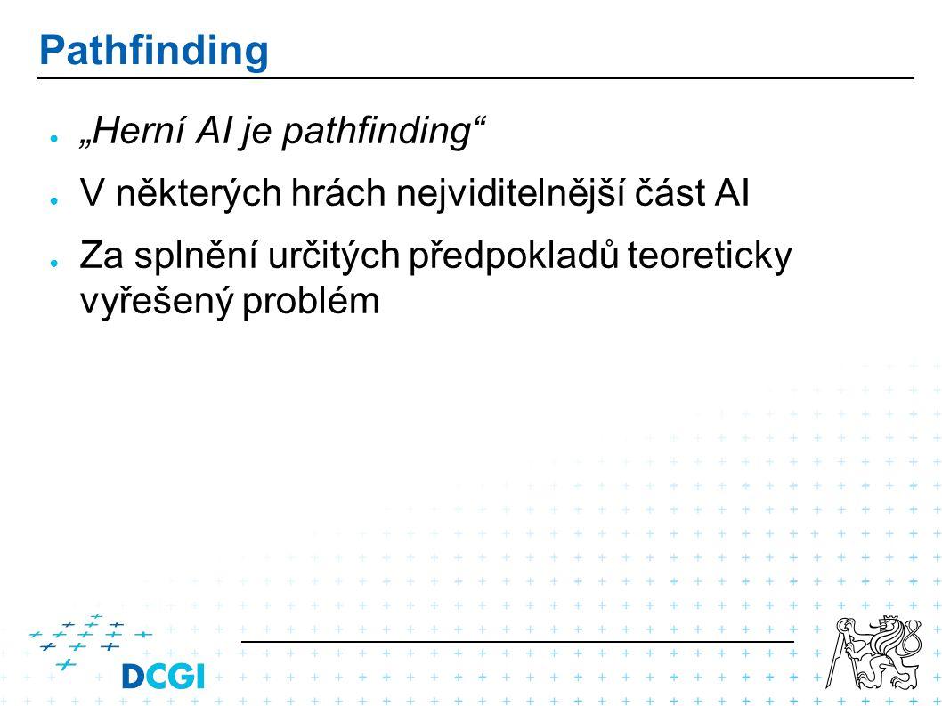 """Pathfinding ● """"Herní AI je pathfinding ● V některých hrách nejviditelnější část AI ● Za splnění určitých předpokladů teoreticky vyřešený problém"""