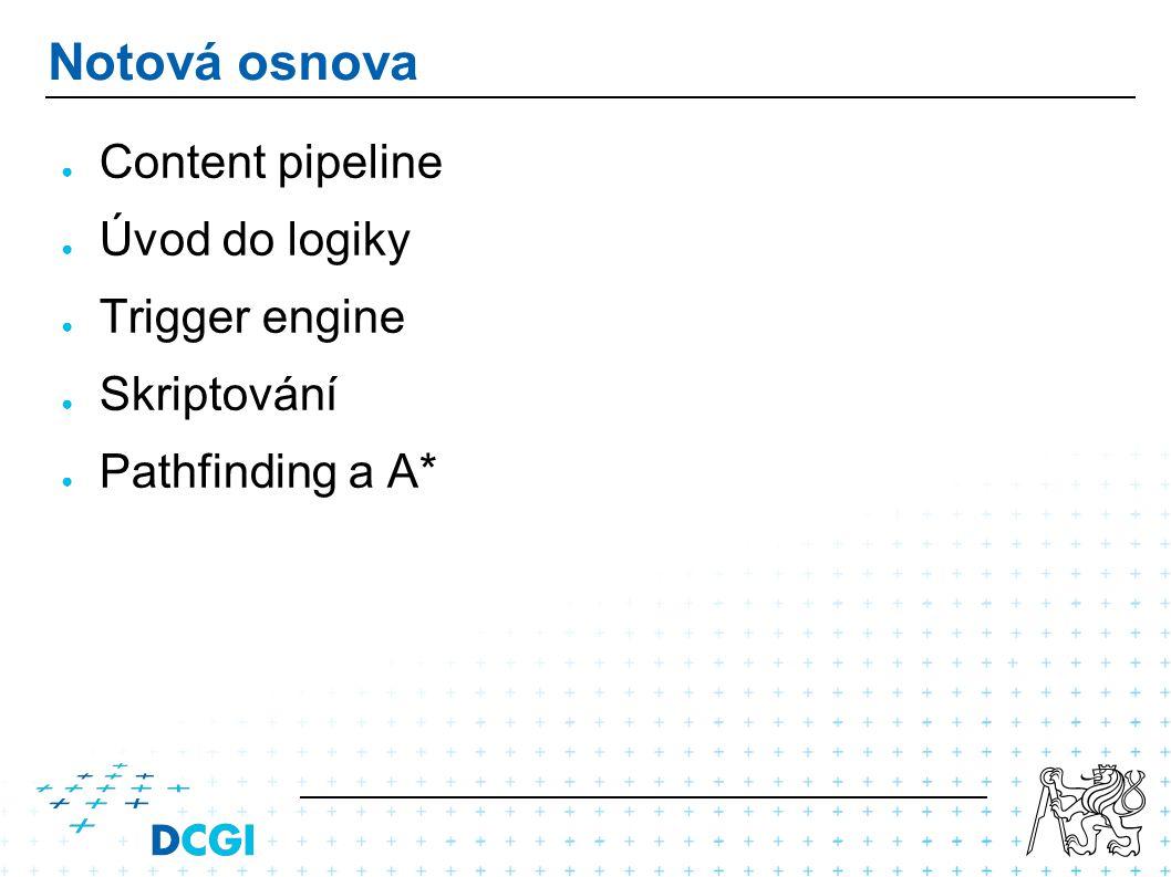 Notová osnova ● Content pipeline ● Úvod do logiky ● Trigger engine ● Skriptování ● Pathfinding a A*