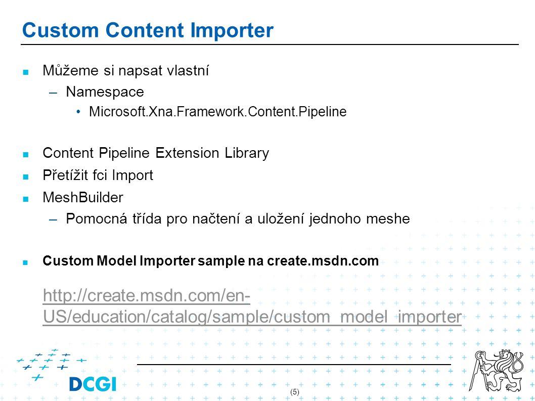 (5) Custom Content Importer Můžeme si napsat vlastní –Namespace Microsoft.Xna.Framework.Content.Pipeline Content Pipeline Extension Library Přetížit fci Import MeshBuilder –Pomocná třída pro načtení a uložení jednoho meshe Custom Model Importer sample na create.msdn.com http://create.msdn.com/en- US/education/catalog/sample/custom_model_importer http://create.msdn.com/en- US/education/catalog/sample/custom_model_importer