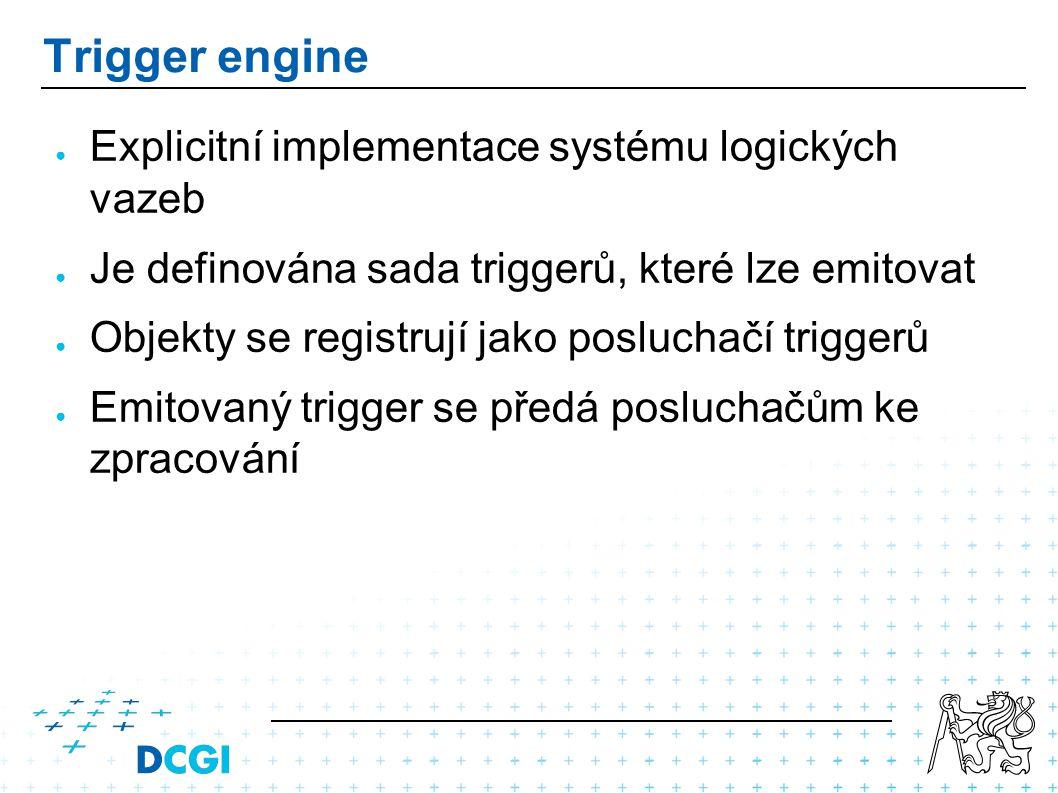 Trigger engine ● Explicitní implementace systému logických vazeb ● Je definována sada triggerů, které lze emitovat ● Objekty se registrují jako posluchačí triggerů ● Emitovaný trigger se předá posluchačům ke zpracování