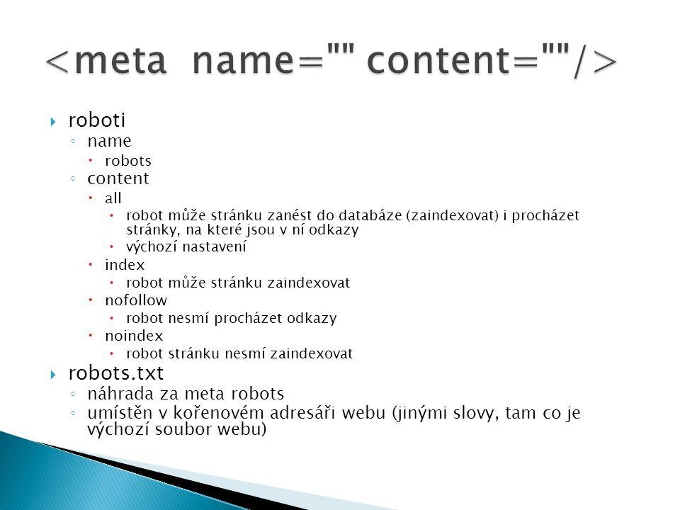  roboti ◦ name  robots ◦ content  all  robot může stránku zanést do databáze (zaindexovat) i procházet stránky, na které jsou v ní odkazy  výchozí nastavení  index  robot může stránku zaindexovat  nofollow  robot nesmí procházet odkazy  noindex  robot stránku nesmí zaindexovat  robots.txt ◦ náhrada za meta robots ◦ umístěn v kořenovém adresáři webu (jinými slovy, tam co je výchozí soubor webu)