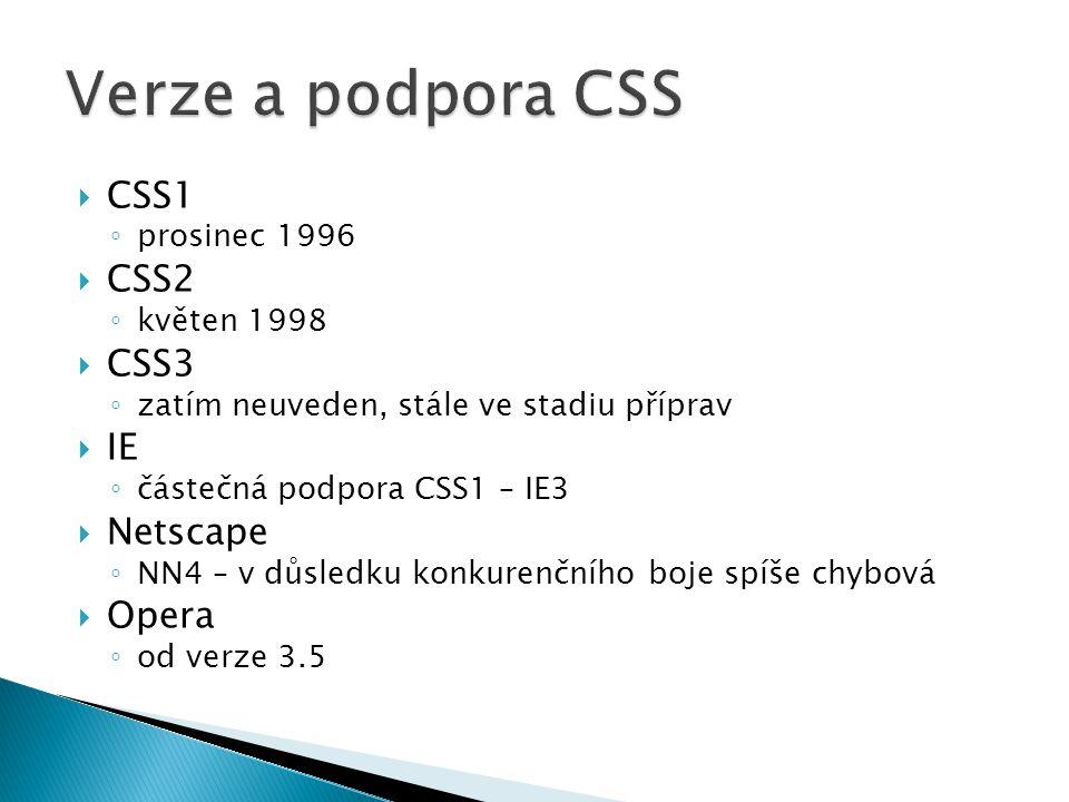  CSS1 ◦ prosinec 1996  CSS2 ◦ květen 1998  CSS3 ◦ zatím neuveden, stále ve stadiu příprav  IE ◦ částečná podpora CSS1 – IE3  Netscape ◦ NN4 – v důsledku konkurenčního boje spíše chybová  Opera ◦ od verze 3.5