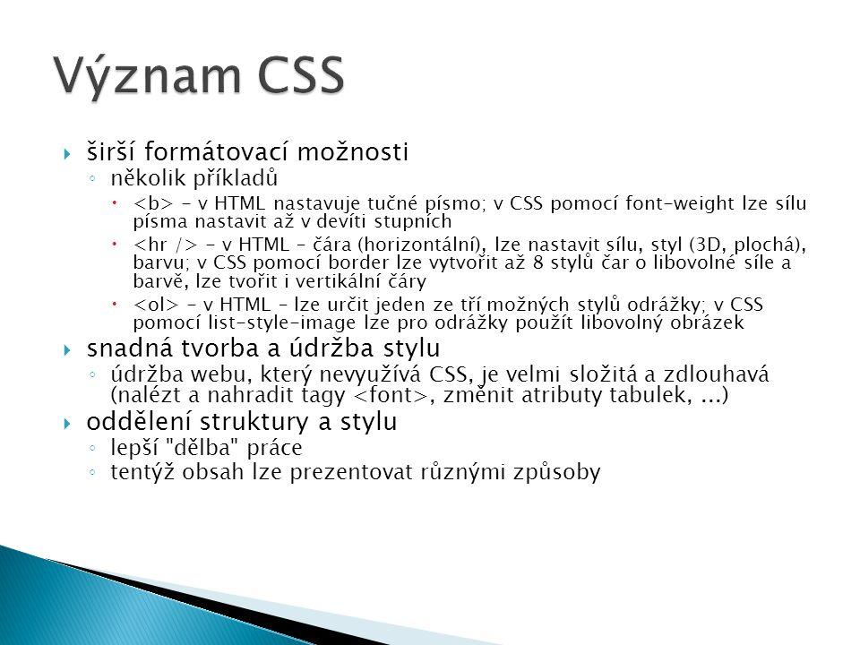  širší formátovací možnosti ◦ několik příkladů  - v HTML nastavuje tučné písmo; v CSS pomocí font-weight lze sílu písma nastavit až v devíti stupních  - v HTML – čára (horizontální), lze nastavit sílu, styl (3D, plochá), barvu; v CSS pomocí border lze vytvořit až 8 stylů čar o libovolné síle a barvě, lze tvořit i vertikální čáry  - v HTML – lze určit jeden ze tří možných stylů odrážky; v CSS pomocí list-style-image lze pro odrážky použít libovolný obrázek  snadná tvorba a údržba stylu ◦ údržba webu, který nevyužívá CSS, je velmi složitá a zdlouhavá (nalézt a nahradit tagy, změnit atributy tabulek,...)  oddělení struktury a stylu ◦ lepší dělba práce ◦ tentýž obsah lze prezentovat různými způsoby