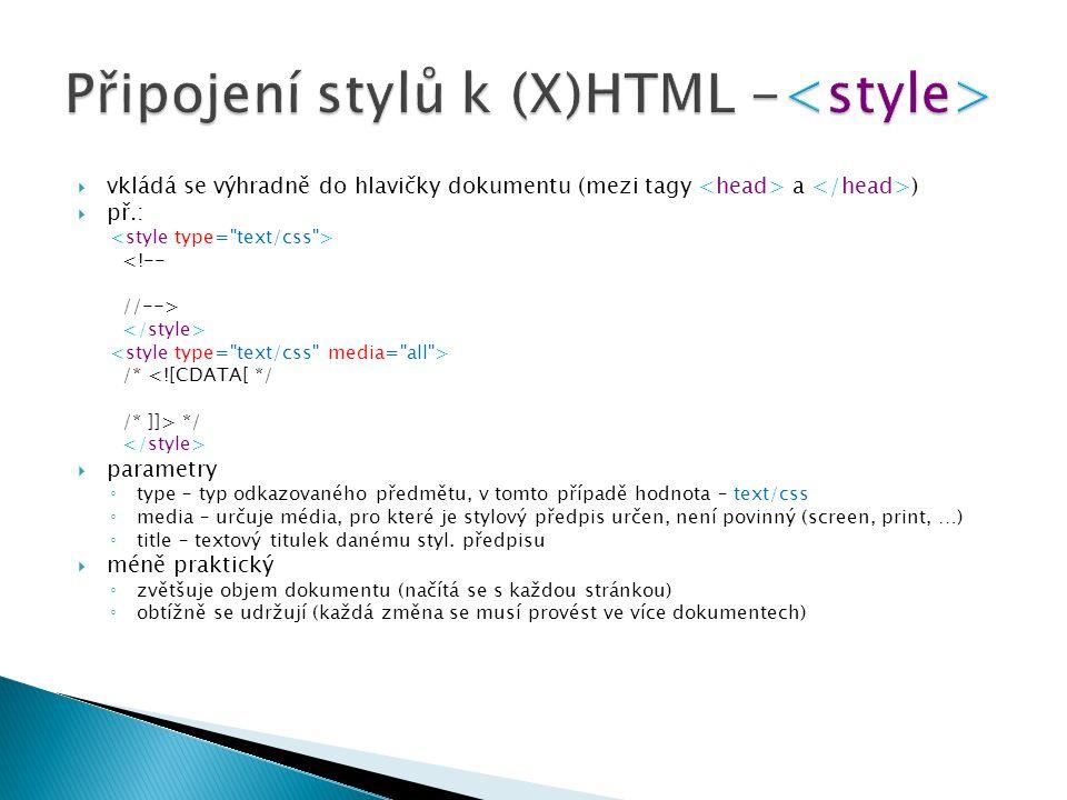  vkládá se výhradně do hlavičky dokumentu (mezi tagy a )  př.: <!-- //--> /* <![CDATA[ */ /* ]]> */  parametry ◦ type – typ odkazovaného předmětu, v tomto případě hodnota – text/css ◦ media – určuje média, pro které je stylový předpis určen, není povinný (screen, print, …) ◦ title – textový titulek danému styl.