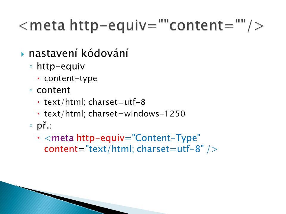  nastavení kódování ◦ http-equiv  content-type ◦ content  text/html; charset=utf-8  text/html; charset=windows-1250 ◦ př.: 