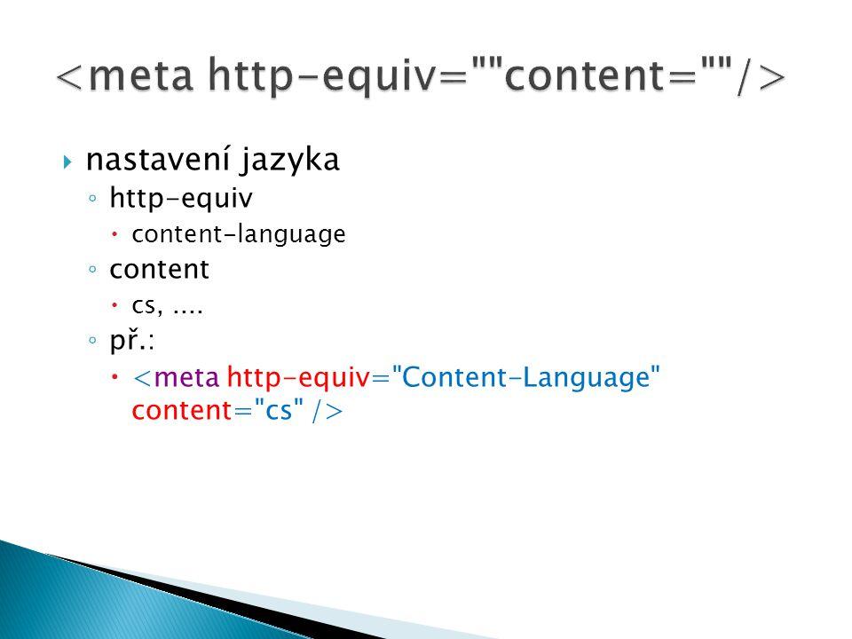  nastavení jazyka ◦ http-equiv  content-language ◦ content  cs,.... ◦ př.: 