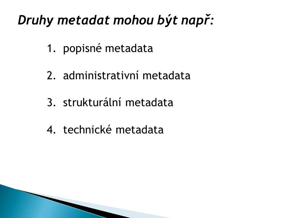 Druhy metadat mohou být např: 1.popisné metadata 2.administrativní metadata 3.strukturální metadata 4.technické metadata