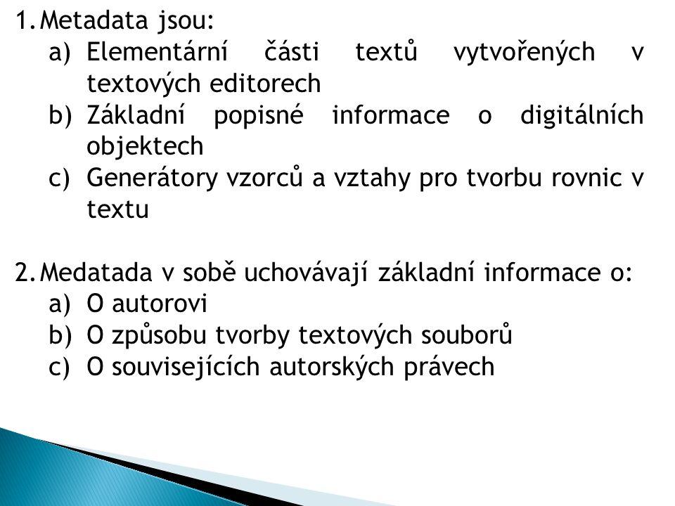 1.Metadata jsou: a)Elementární části textů vytvořených v textových editorech b)Základní popisné informace o digitálních objektech c)Generátory vzorců a vztahy pro tvorbu rovnic v textu 2.Medatada v sobě uchovávají základní informace o: a)O autorovi b)O způsobu tvorby textových souborů c)O souvisejících autorských právech
