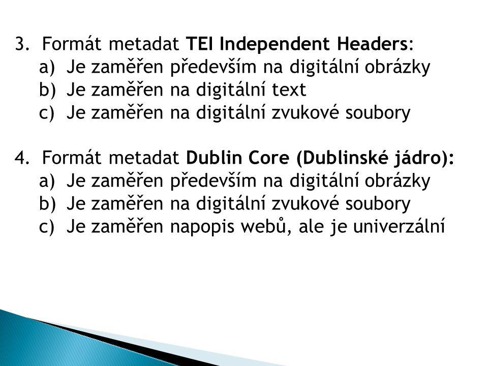 3.Formát metadat TEI Independent Headers: a)Je zaměřen především na digitální obrázky b)Je zaměřen na digitální text c)Je zaměřen na digitální zvukové soubory 4.Formát metadat Dublin Core (Dublinské jádro): a)Je zaměřen především na digitální obrázky b)Je zaměřen na digitální zvukové soubory c)Je zaměřen napopis webů, ale je univerzální
