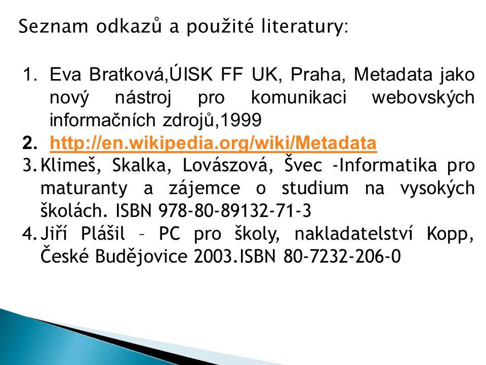 1.Eva Bratková,ÚISK FF UK, Praha, Metadata jako nový nástroj pro komunikaci webovských informačních zdrojů,1999 2.http://en.wikipedia.org/wiki/Metadatahttp://en.wikipedia.org/wiki/Metadata 3.Klimeš, Skalka, Lovászová, Švec -Informatika pro maturanty a zájemce o studium na vysokých školách.