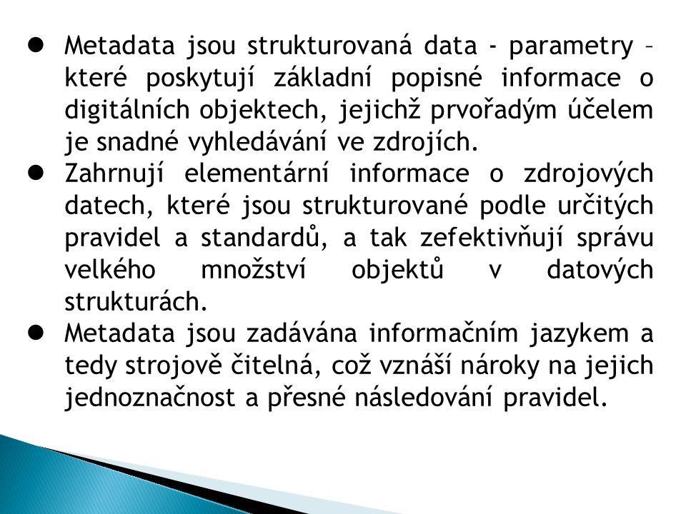 Metadata jsou strukturovaná data - parametry – které poskytují základní popisné informace o digitálních objektech, jejichž prvořadým účelem je snadné vyhledávání ve zdrojích.