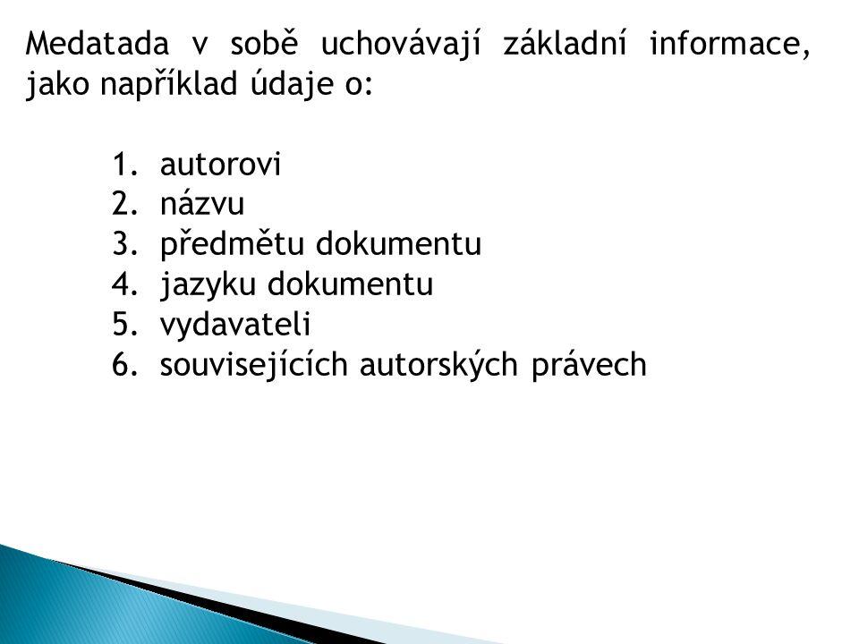 Medatada v sobě uchovávají základní informace, jako například údaje o: 1.autorovi 2.názvu 3.předmětu dokumentu 4.jazyku dokumentu 5.vydavateli 6.souvisejících autorských právech