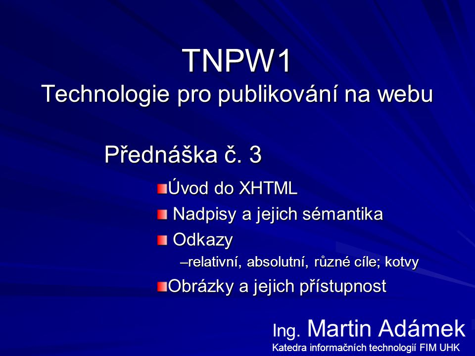 Přednáška TNPW1 – Martin Adámek 2 Princip tvorby kódu stránky Stránka se skládá z tagů (značek) Párový tag: Párový tag: Nepárový tag (HTML): Nepárový tag (HTML): Nepárový tag (XHTML): Nepárový tag (XHTML): Tag s nějakým obsahem = element Párový tag se vztahuje k tomu, co uzavírá –např.