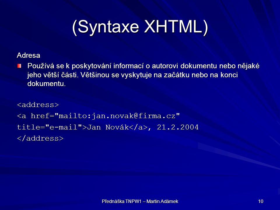Přednáška TNPW1 – Martin Adámek 10 (Syntaxe XHTML) Adresa Používá se k poskytování informací o autorovi dokumentu nebo nějaké jeho větší části. Většin