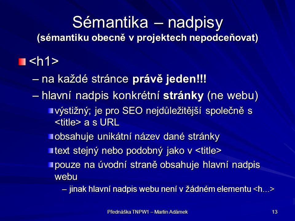 Přednáška TNPW1 – Martin Adámek 13 Sémantika – nadpisy (sémantiku obecně v projektech nepodceňovat) <h1> –na každé stránce právě jeden!!! –hlavní nadp