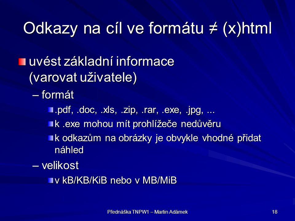Přednáška TNPW1 – Martin Adámek 18 Odkazy na cíl ve formátu ≠ (x)html uvést základní informace (varovat uživatele) –formát.pdf,.doc,.xls,.zip,.rar,.ex