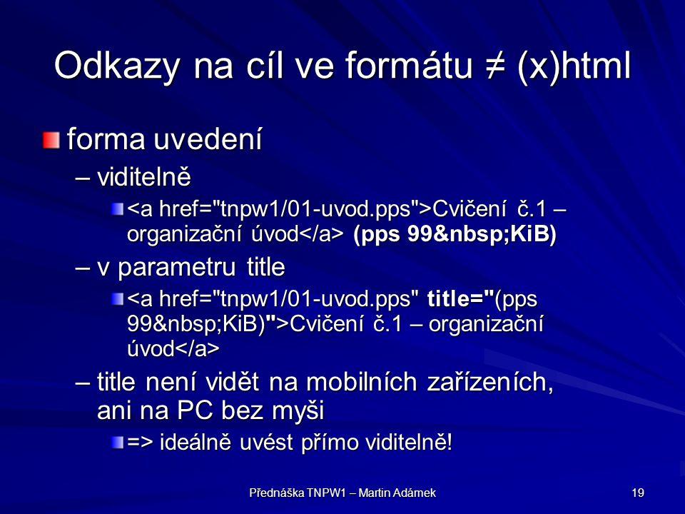 Přednáška TNPW1 – Martin Adámek 19 Odkazy na cíl ve formátu ≠ (x)html forma uvedení –viditelně Cvičení č.1 – organizační úvod (pps 99 KiB) Cvičení č.1