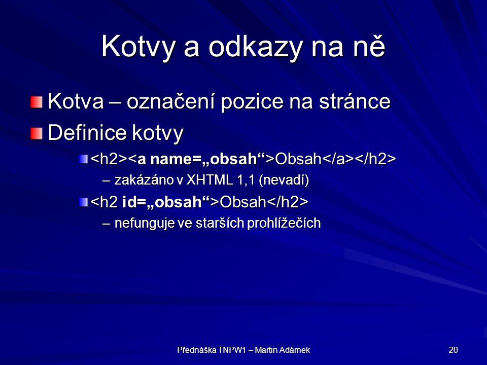 Přednáška TNPW1 – Martin Adámek 20 Kotvy a odkazy na ně Kotva – označení pozice na stránce Definice kotvy Obsah Obsah –zakázáno v XHTML 1,1 (nevadí) O