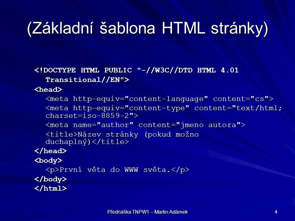 Přednáška TNPW1 – Martin Adámek 5 (Základní šablona XHTML stránky) <head> <meta http-equiv= content-type content= text/html; charset=iso-8859-2 /> Název stránky Název stránky </head><body> Další věta – tentokrát do XHTML světa.