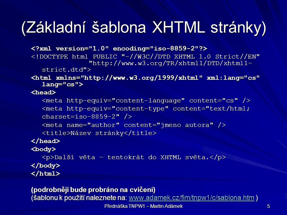 Přednáška TNPW1 – Martin Adámek 6 Syntaxe XHTML Tělo stránky –uzavřeno v elementu –uzavřeno v elementu –v něm všechny elementy, které se mají interpretovat na stránce.