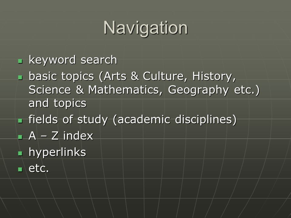 Navigation keyword search keyword search basic topics (Arts & Culture, History, Science & Mathematics, Geography etc.) and topics basic topics (Arts & Culture, History, Science & Mathematics, Geography etc.) and topics fields of study (academic disciplines) fields of study (academic disciplines) A – Z index A – Z index hyperlinks hyperlinks etc.