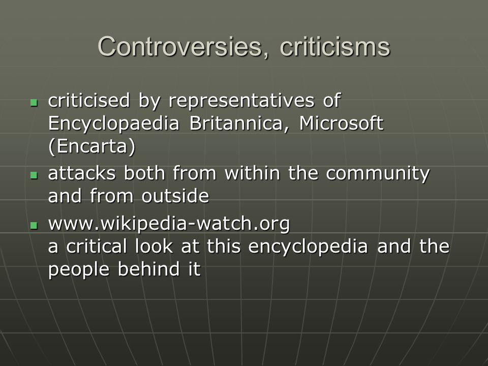 Controversies, criticisms criticised by representatives of Encyclopaedia Britannica, Microsoft (Encarta) criticised by representatives of Encyclopaedia Britannica, Microsoft (Encarta) attacks both from within the community and from outside attacks both from within the community and from outside www.wikipedia-watch.org a critical look at this encyclopedia and the people behind it www.wikipedia-watch.org a critical look at this encyclopedia and the people behind it