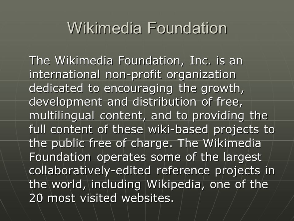 Wikimedia Foundation founded 2003 founded 2003 dependent on donations and alternative means of support, including grants and sponsorship dependent on donations and alternative means of support, including grants and sponsorship free of advertisements (for the time being) free of advertisements (for the time being)