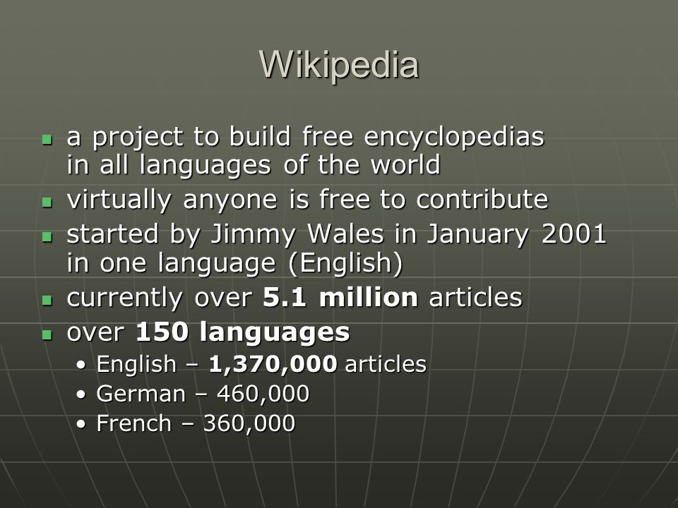 Wikipedia 100 other languages - at least 1,000 articles 100 other languages - at least 1,000 articles Slovak – 56,000Slovak – 56,000 Czech – 43,000Czech – 43,000 new language editions proposed and launched every monthnew language editions proposed and launched every month over 100,000 registered users have made at least ten edits over 100,000 registered users have made at least ten edits