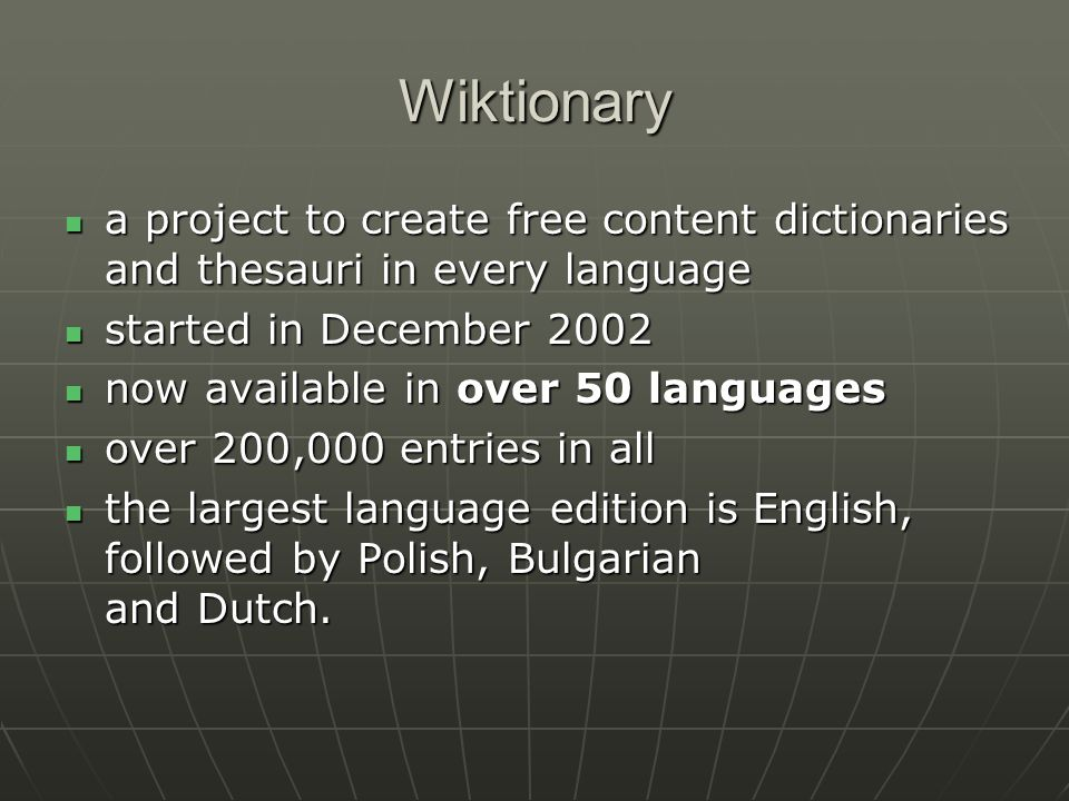 Wiktionary a project to create free content dictionaries and thesauri in every language a project to create free content dictionaries and thesauri in every language started in December 2002 started in December 2002 now available in over 50 languages now available in over 50 languages over 200,000 entries in all over 200,000 entries in all the largest language edition is English, followed by Polish, Bulgarian and Dutch.