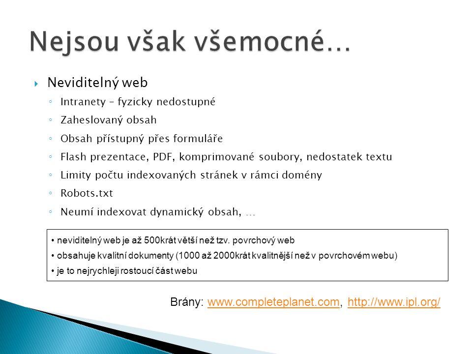  Neviditelný web ◦ Intranety – fyzicky nedostupné ◦ Zaheslovaný obsah ◦ Obsah přístupný přes formuláře ◦ Flash prezentace, PDF, komprimované soubory, nedostatek textu ◦ Limity počtu indexovaných stránek v rámci domény ◦ Robots.txt ◦ Neumí indexovat dynamický obsah, … neviditelný web je až 500krát větší než tzv.