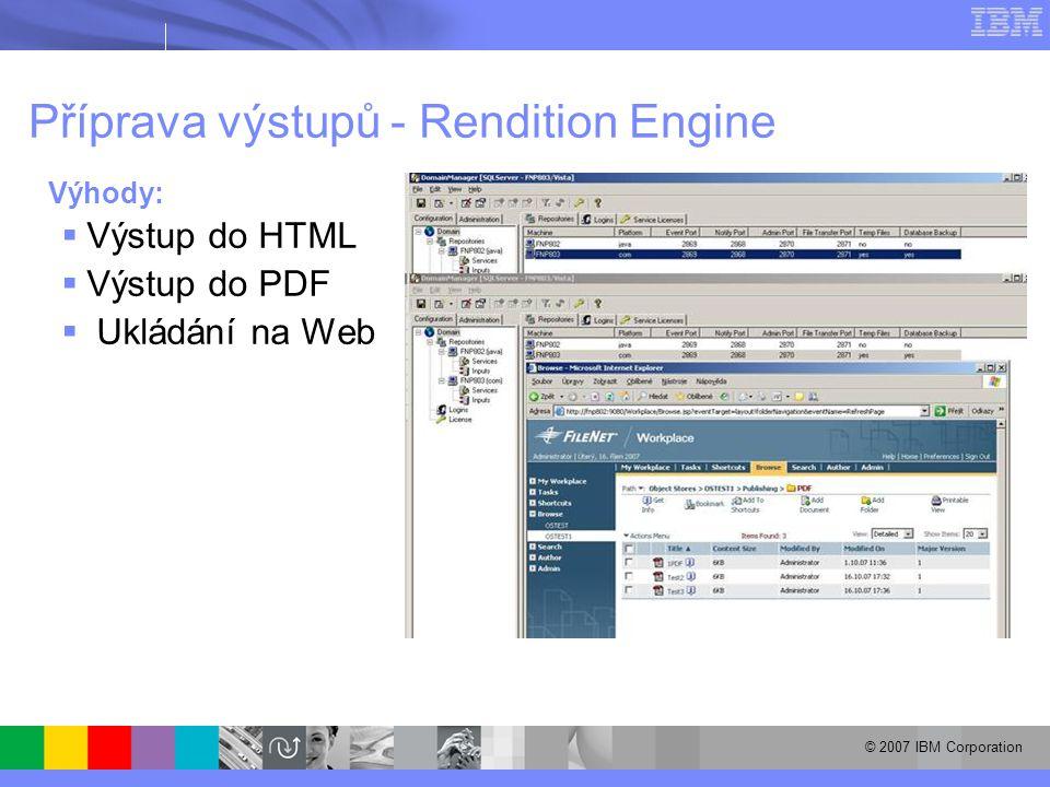 © 2007 IBM Corporation Příprava výstupů - Rendition Engine Výhody:  Výstup do HTML  Výstup do PDF  Ukládání na Web