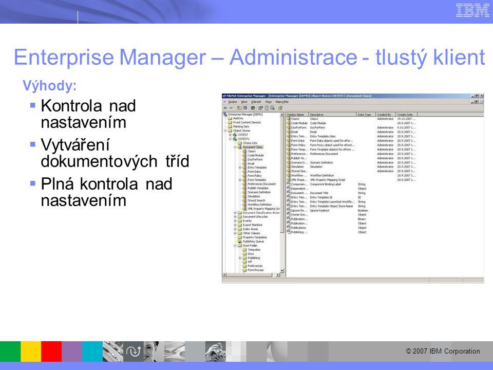 © 2007 IBM Corporation Enterprise Manager – Administrace - tlustý klient Výhody:  Kontrola nad nastavením  Vytváření dokumentových tříd  Plná kontrola nad nastavením
