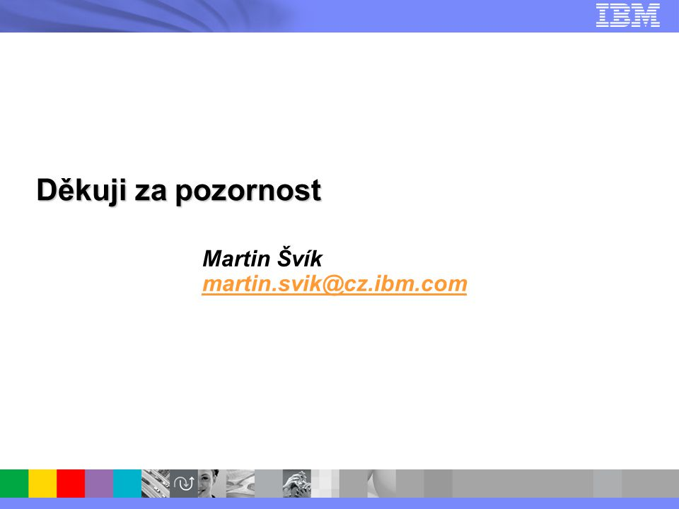 © 2007 IBM Corporation Děkuji za pozornost Martin Švík martin.svik@cz.ibm.com