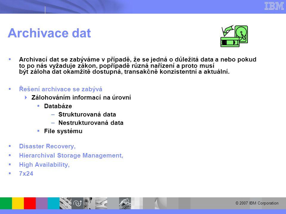 © 2007 IBM Corporation Archivace dat  Archivací dat se zabýváme v případě, že se jedná o důležitá data a nebo pokud to po nás vyžaduje zákon, popřípadě různá nařízení a proto musí být záloha dat okamžitě dostupná, transakčně konzistentní a aktuální.
