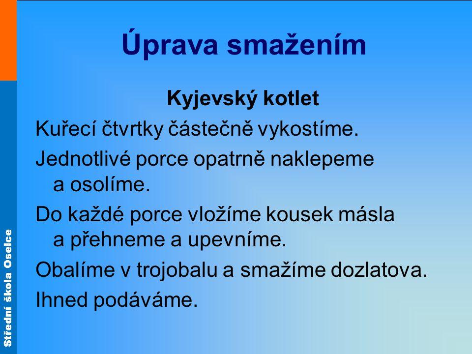 Střední škola Oselce Úprava smažením Kyjevský kotlet Kuřecí čtvrtky částečně vykostíme. Jednotlivé porce opatrně naklepeme a osolíme. Do každé porce v