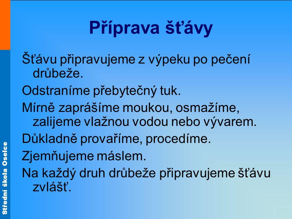 Střední škola Oselce Příprava šťávy Šťávu připravujeme z výpeku po pečení drůbeže. Odstraníme přebytečný tuk. Mírně zaprášíme moukou, osmažíme, zalije