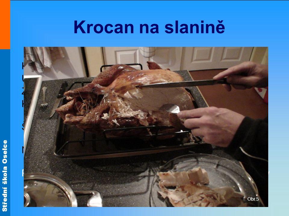 Střední škola Oselce Krocan na slanině Krocana špikujeme slaninou. Uvnitř i zvenku osolíme. Zbytek slaniny nakrájíme, rozškvaříme, přidáme cibuli. Kro