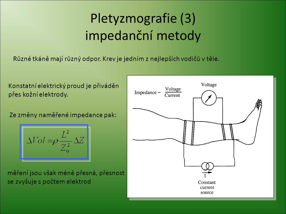 Pletyzmografie (3) impedanční metody Různé tkáně mají různý odpor. Krev je jedním z nejlepších vodičů v těle. Konstatní elektrický proud je přiváděn p