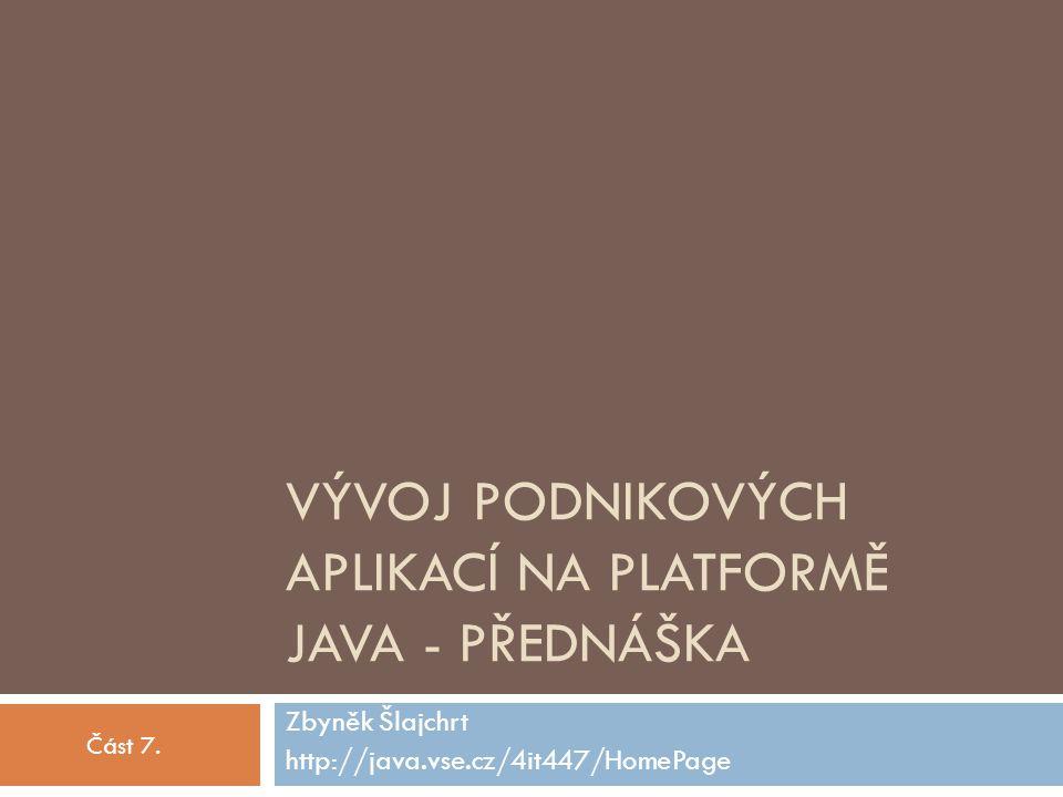 VÝVOJ PODNIKOVÝCH APLIKACÍ NA PLATFORMĚ JAVA - PŘEDNÁŠKA Zbyněk Šlajchrt http://java.vse.cz/4it447/HomePage Část 7.