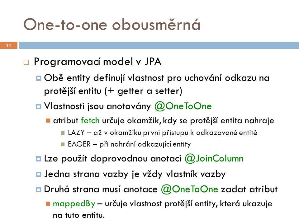 One-to-one obousměrná  Programovací model v JPA  Obě entity definují vlastnost pro uchování odkazu na protější entitu (+ getter a setter)  Vlastnosti jsou anotovány @OneToOne atribut fetch určuje okamžik, kdy se protější entita nahraje LAZY – až v okamžiku první přístupu k odkazované entitě EAGER – při nahrání odkazující entity  Lze použít doprovodnou anotaci @JoinColumn  Jedna strana vazby je vždy vlastník vazby  Druhá strana musí anotace @OneToOne zadat atribut mappedBy – určuje vlastnost protější entity, která ukazuje na tuto entitu.