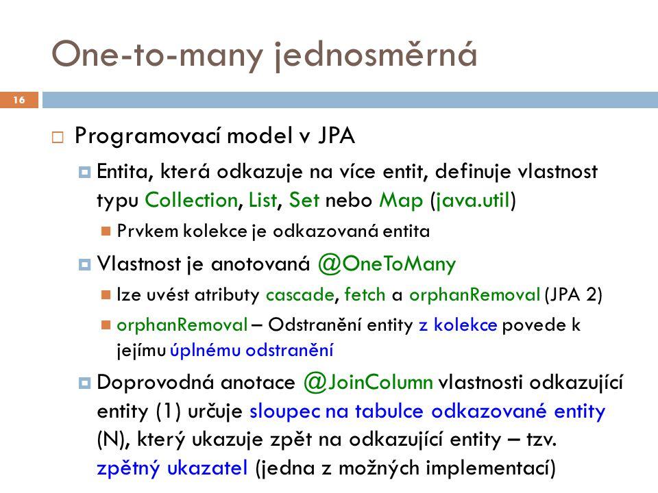 One-to-many jednosměrná  Programovací model v JPA  Entita, která odkazuje na více entit, definuje vlastnost typu Collection, List, Set nebo Map (java.util) Prvkem kolekce je odkazovaná entita  Vlastnost je anotovaná @OneToMany lze uvést atributy cascade, fetch a orphanRemoval (JPA 2) orphanRemoval – Odstranění entity z kolekce povede k jejímu úplnému odstranění  Doprovodná anotace @JoinColumn vlastnosti odkazující entity (1) určuje sloupec na tabulce odkazované entity (N), který ukazuje zpět na odkazující entity – tzv.