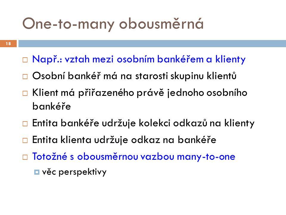 One-to-many obousměrná  Např.: vztah mezi osobním bankéřem a klienty  Osobní bankéř má na starosti skupinu klientů  Klient má přiřazeného právě jednoho osobního bankéře  Entita bankéře udržuje kolekci odkazů na klienty  Entita klienta udržuje odkaz na bankéře  Totožné s obousměrnou vazbou many-to-one  věc perspektivy 18