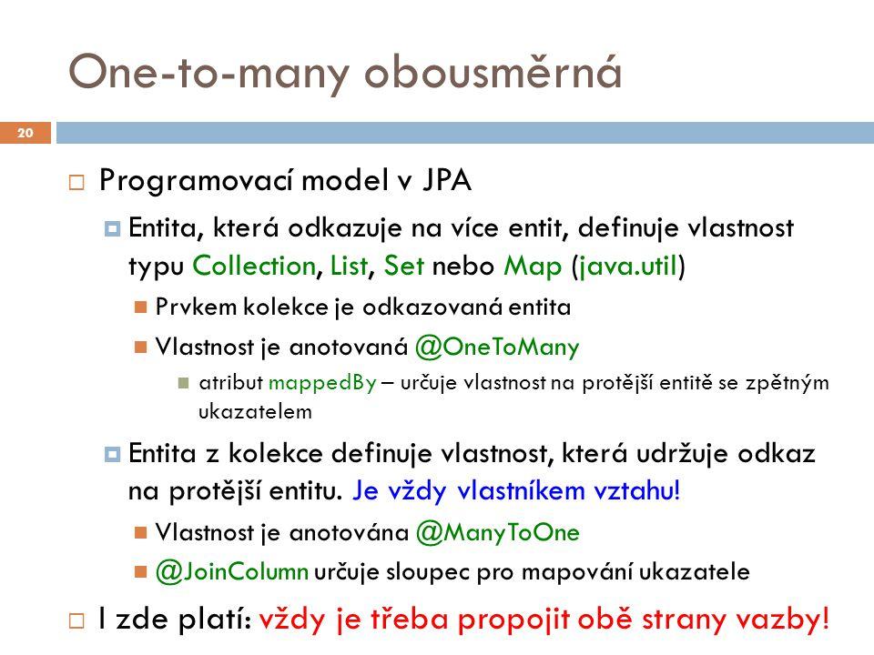 One-to-many obousměrná  Programovací model v JPA  Entita, která odkazuje na více entit, definuje vlastnost typu Collection, List, Set nebo Map (java.util) Prvkem kolekce je odkazovaná entita Vlastnost je anotovaná @OneToMany atribut mappedBy – určuje vlastnost na protější entitě se zpětným ukazatelem  Entita z kolekce definuje vlastnost, která udržuje odkaz na protější entitu.