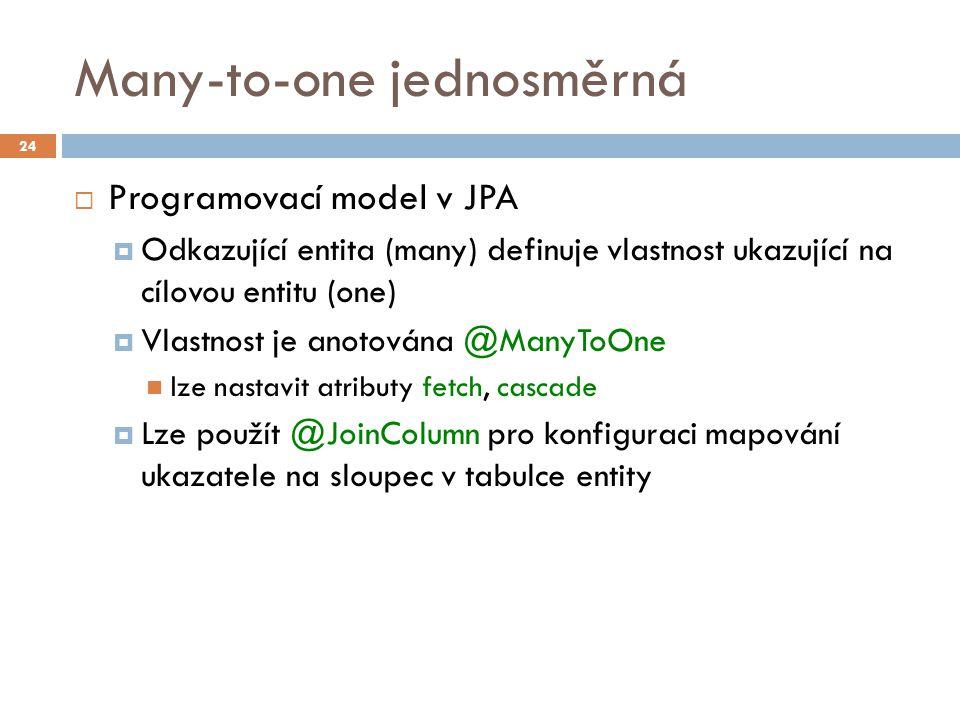 Many-to-one jednosměrná  Programovací model v JPA  Odkazující entita (many) definuje vlastnost ukazující na cílovou entitu (one)  Vlastnost je anotována @ManyToOne lze nastavit atributy fetch, cascade  Lze použít @JoinColumn pro konfiguraci mapování ukazatele na sloupec v tabulce entity 24