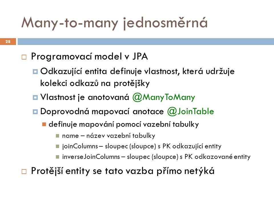 Many-to-many jednosměrná  Programovací model v JPA  Odkazující entita definuje vlastnost, která udržuje kolekci odkazů na protějšky  Vlastnost je anotovaná @ManyToMany  Doprovodná mapovací anotace @JoinTable definuje mapování pomocí vazební tabulky name – název vazební tabulky joinColumns – sloupec (sloupce) s PK odkazující entity inverseJoinColumns – sloupec (sloupce) s PK odkazované entity  Protější entity se tato vazba přímo netýká 28