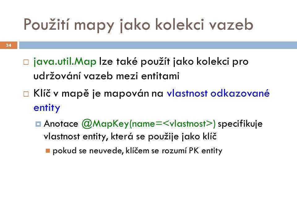 Použití mapy jako kolekci vazeb  java.util.Map lze také použít jako kolekci pro udržování vazeb mezi entitami  Klíč v mapě je mapován na vlastnost odkazované entity  Anotace @MapKey(name= ) specifikuje vlastnost entity, která se použije jako klíč pokud se neuvede, klíčem se rozumí PK entity 34
