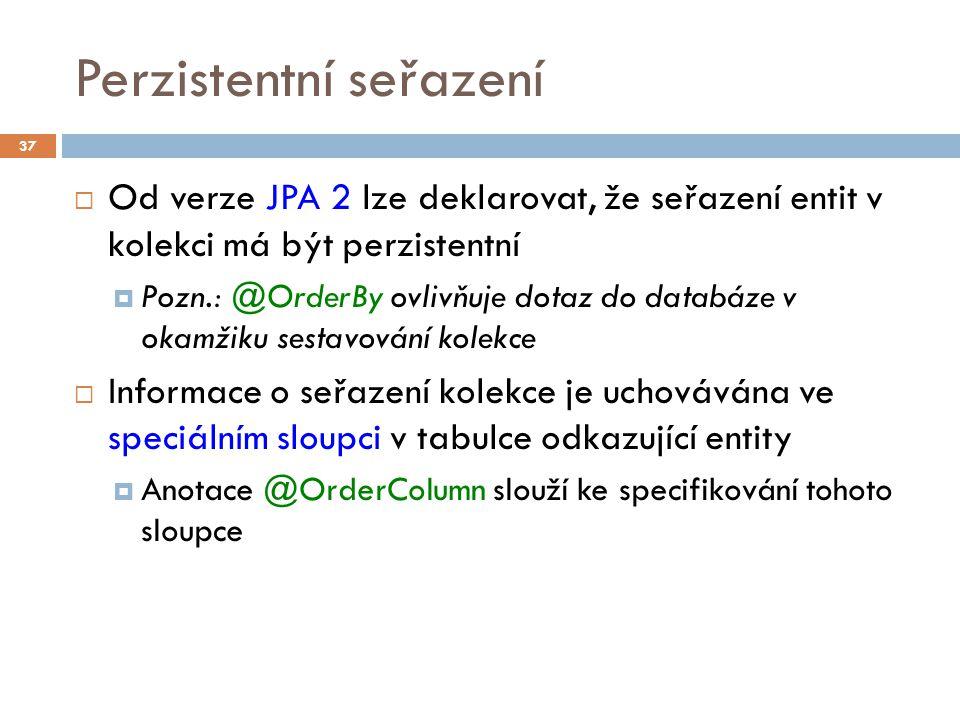 Perzistentní seřazení  Od verze JPA 2 lze deklarovat, že seřazení entit v kolekci má být perzistentní  Pozn.: @OrderBy ovlivňuje dotaz do databáze v okamžiku sestavování kolekce  Informace o seřazení kolekce je uchovávána ve speciálním sloupci v tabulce odkazující entity  Anotace @OrderColumn slouží ke specifikování tohoto sloupce 37
