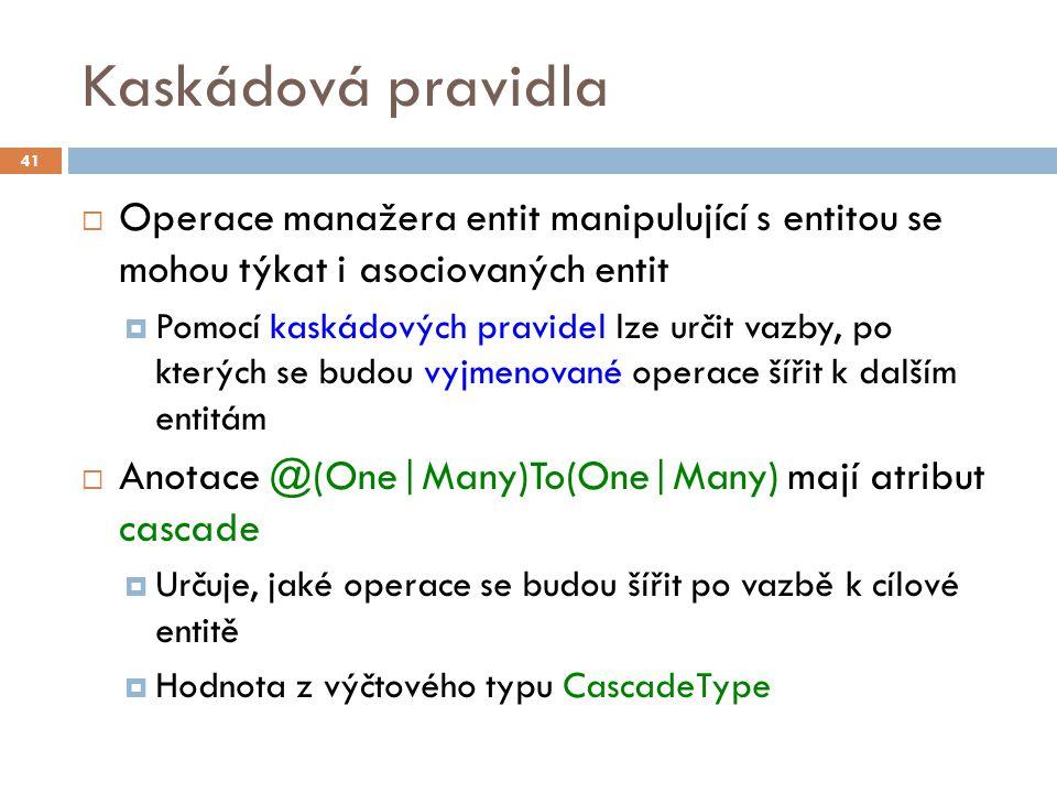 Kaskádová pravidla  Operace manažera entit manipulující s entitou se mohou týkat i asociovaných entit  Pomocí kaskádových pravidel lze určit vazby, po kterých se budou vyjmenované operace šířit k dalším entitám  Anotace @(One|Many)To(One|Many) mají atribut cascade  Určuje, jaké operace se budou šířit po vazbě k cílové entitě  Hodnota z výčtového typu CascadeType 41